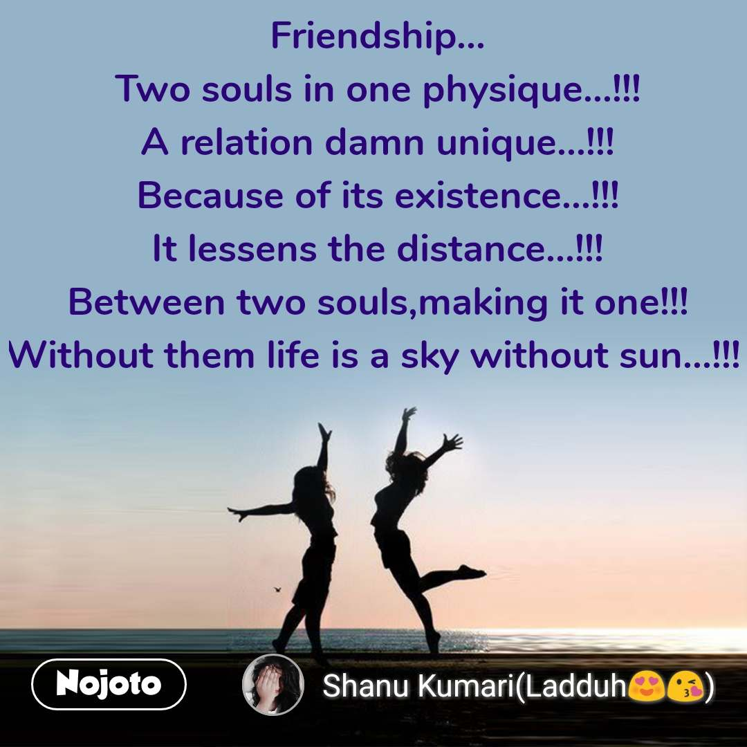 Friendship... Two souls in one physique...!!! A relation damn unique...!!! Because of its existence...!!! It lessens the distance...!!! Between two souls,making it one!!! Without them life is a sky without sun...!!!