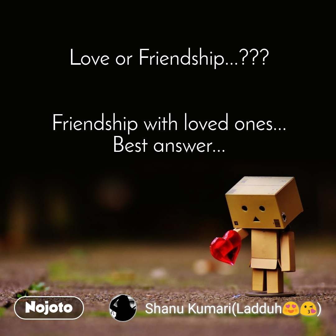 Love or Friendship...???   Friendship with loved ones... Best answer...