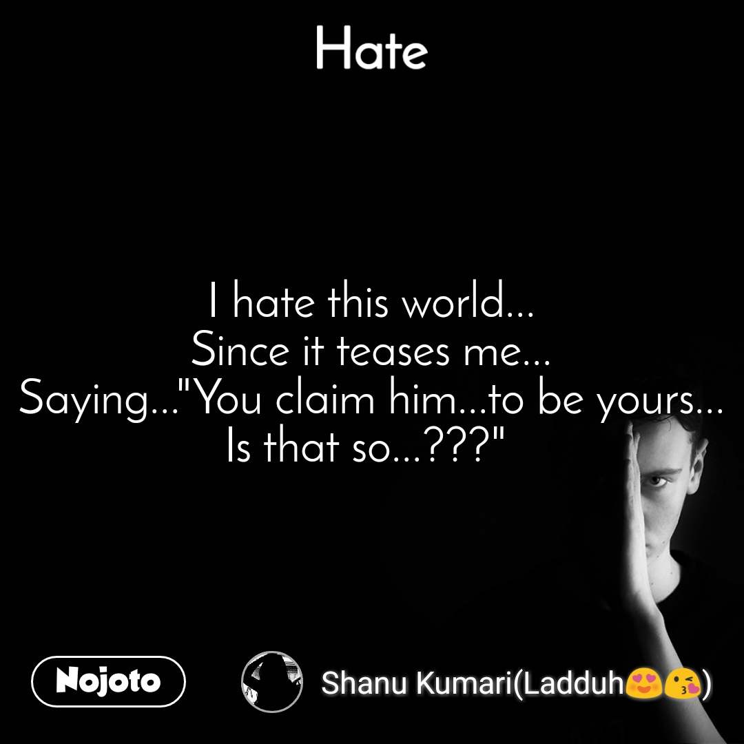 """Hate I hate this world... Since it teases me... Saying...""""You claim him...to be yours... Is that so...???"""""""