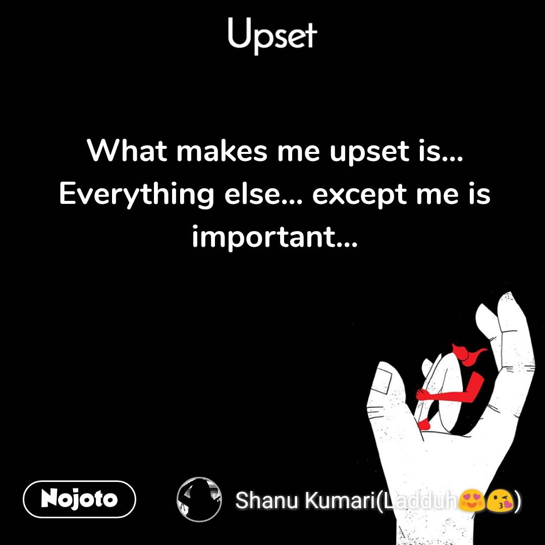 Upset  What makes me upset is... Everything else... except me is important...