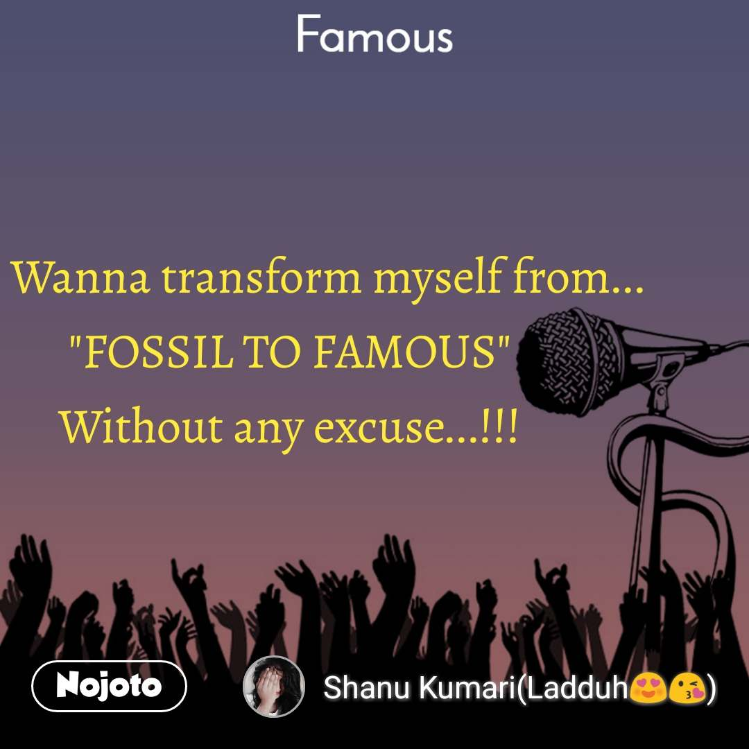 "Famous         Wanna transform myself from... ""FOSSIL TO FAMOUS"" Without any excuse...!!!"