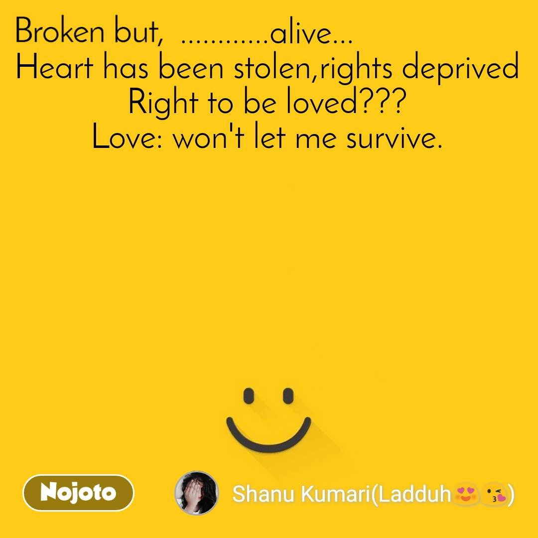 Broken ............alive... Heart has been stolen,rights deprived Right to be loved??? Love: won't let me survive.