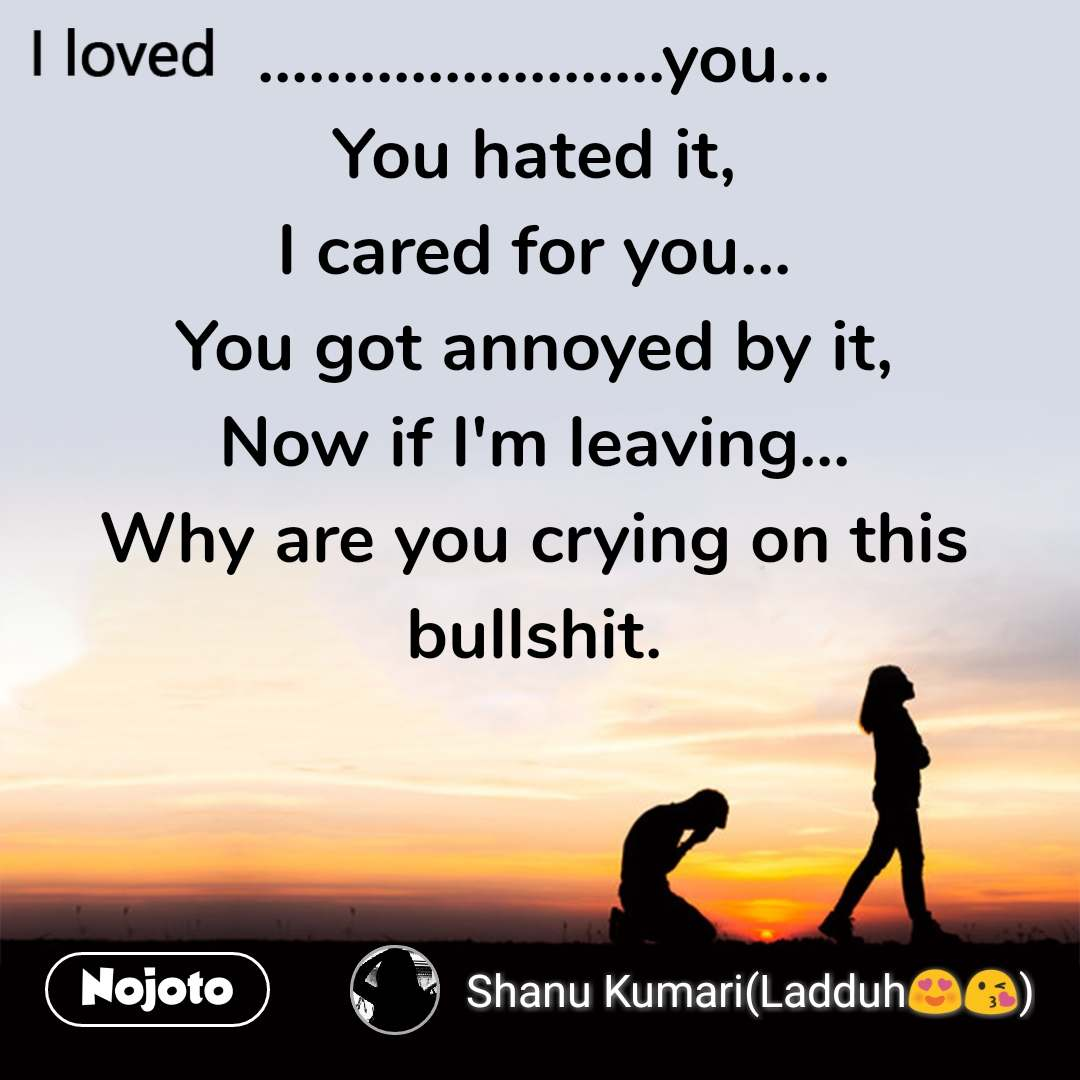 I loved  ........................you... You hated it, I cared for you... You got annoyed by it, Now if I'm leaving... Why are you crying on this bullshit.