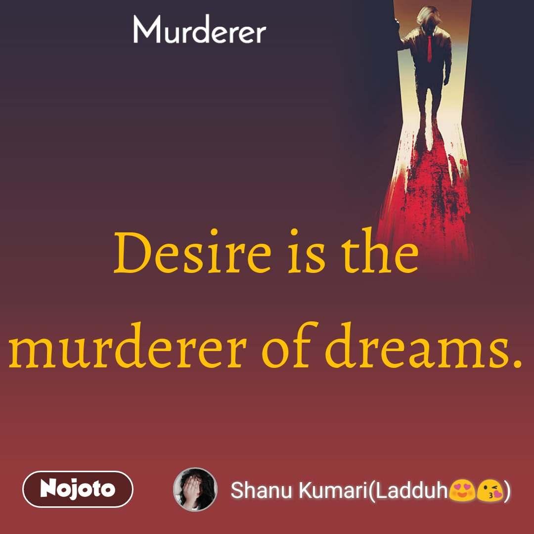 Murderer Desire is the murderer of dreams.