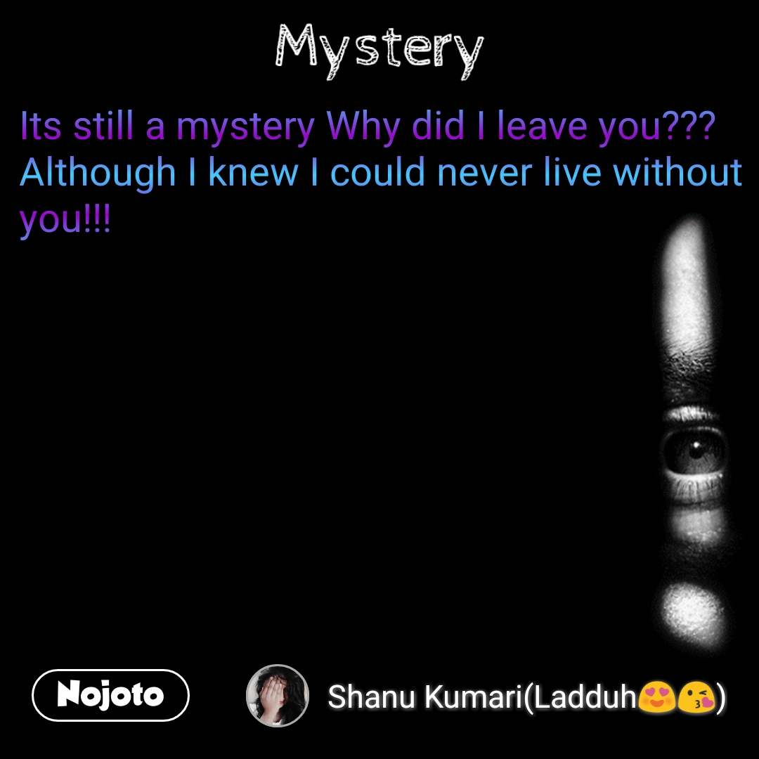 Mystery Its still a mystery Why did I leave you??? Although I knew I could never live without you!!!