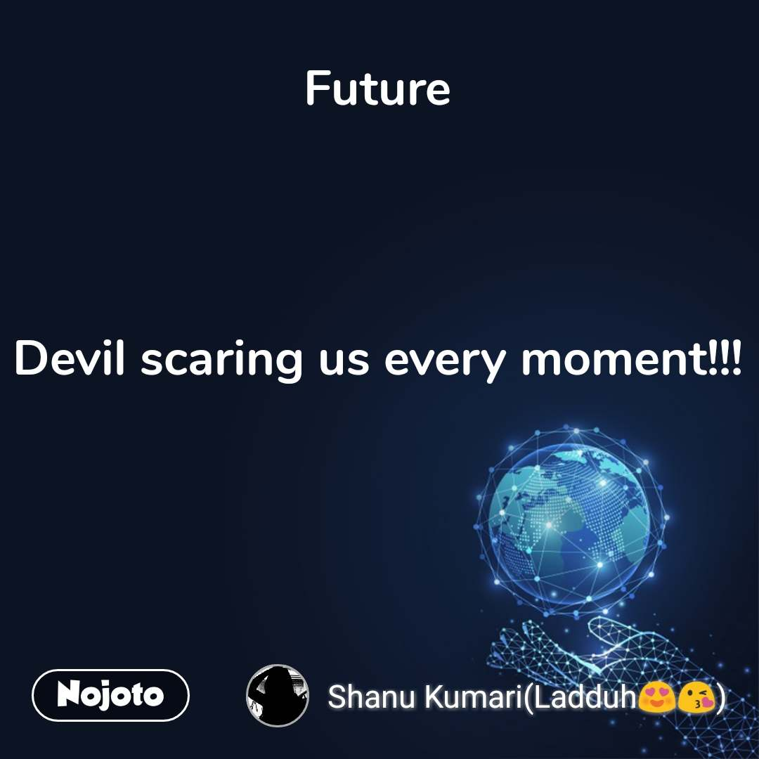 Future    Devil scaring us every moment!!!