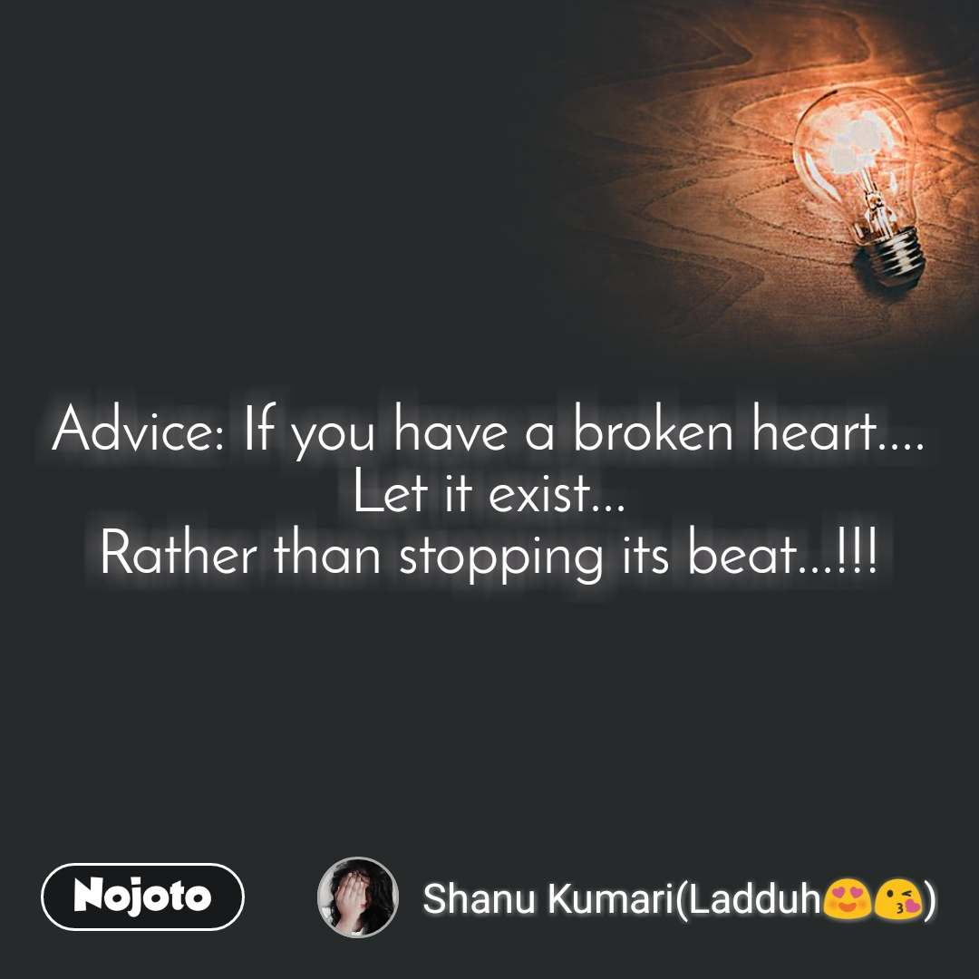 Advice: If you have a broken heart.... Let it exist... Rather than stopping its beat...!!!