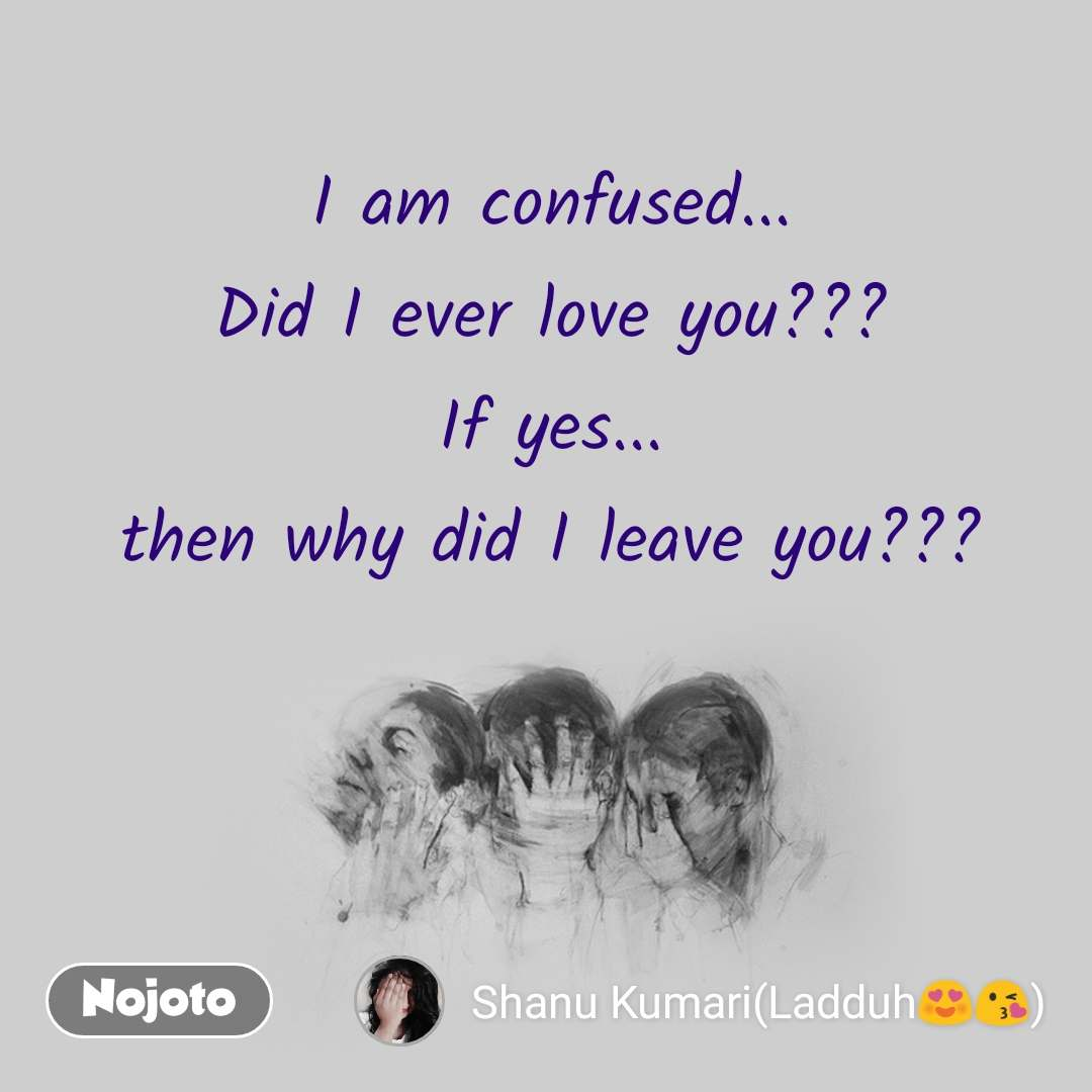 I am confused... Did I ever love you??? If yes... then why did I leave you???