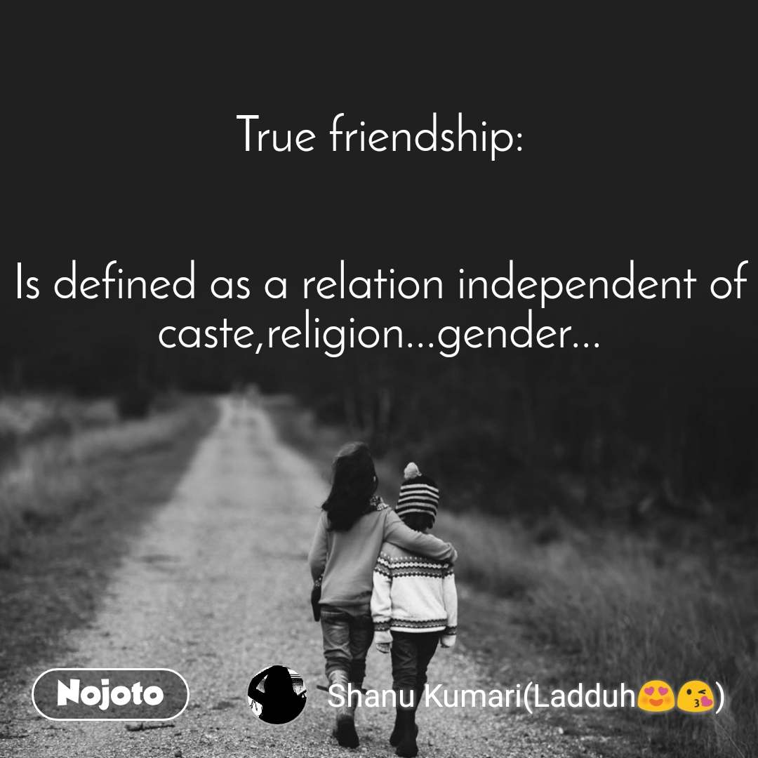 True friendship:   Is defined as a relation independent of caste,religion...gender...