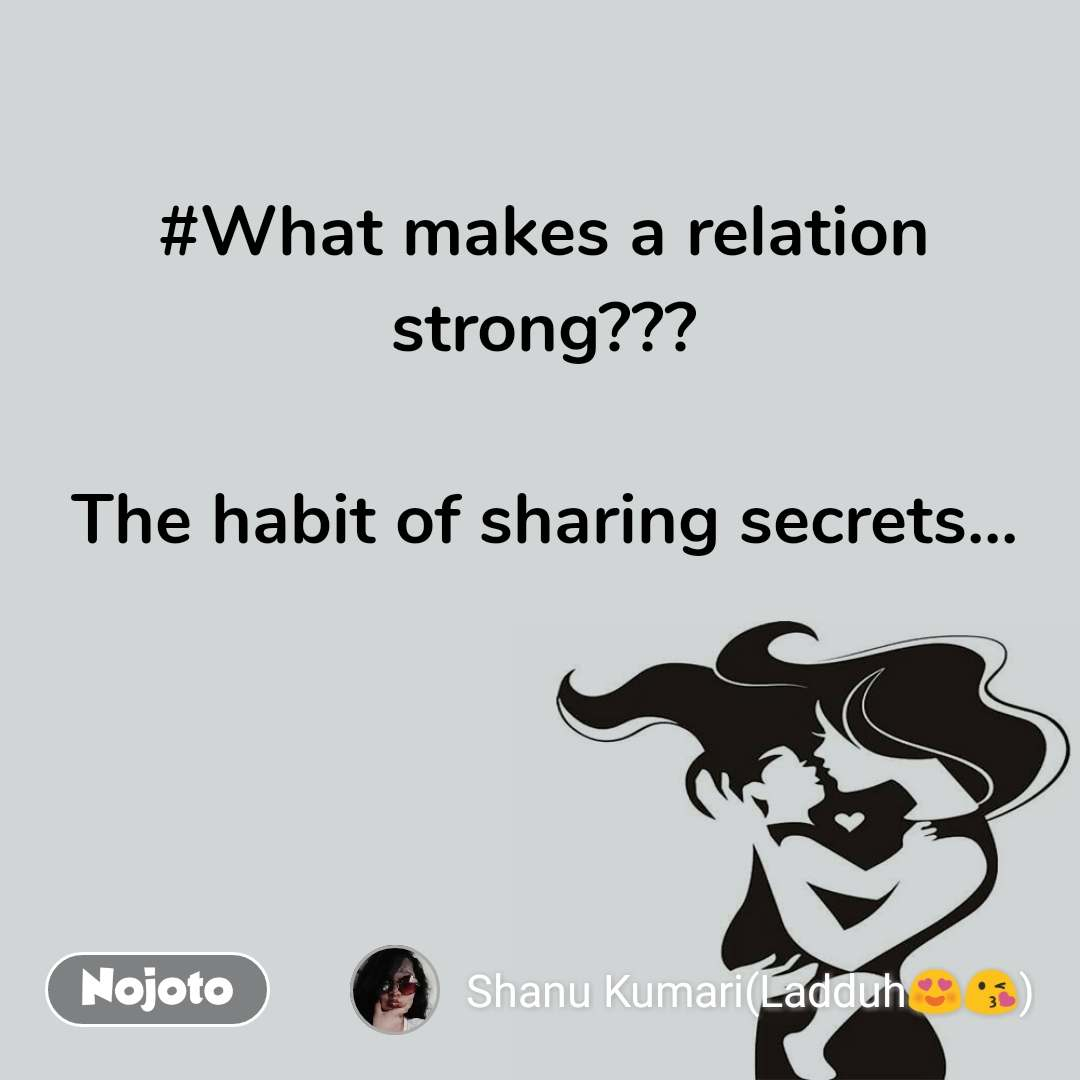 #What makes a relation strong???  The habit of sharing secrets...