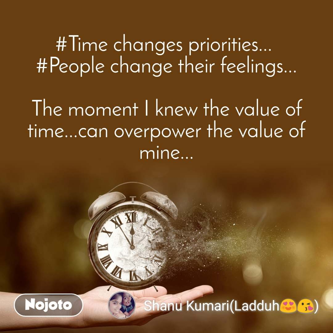#Time changes priorities...  #People change their feelings...  The moment I knew the value of time...can overpower the value of mine...