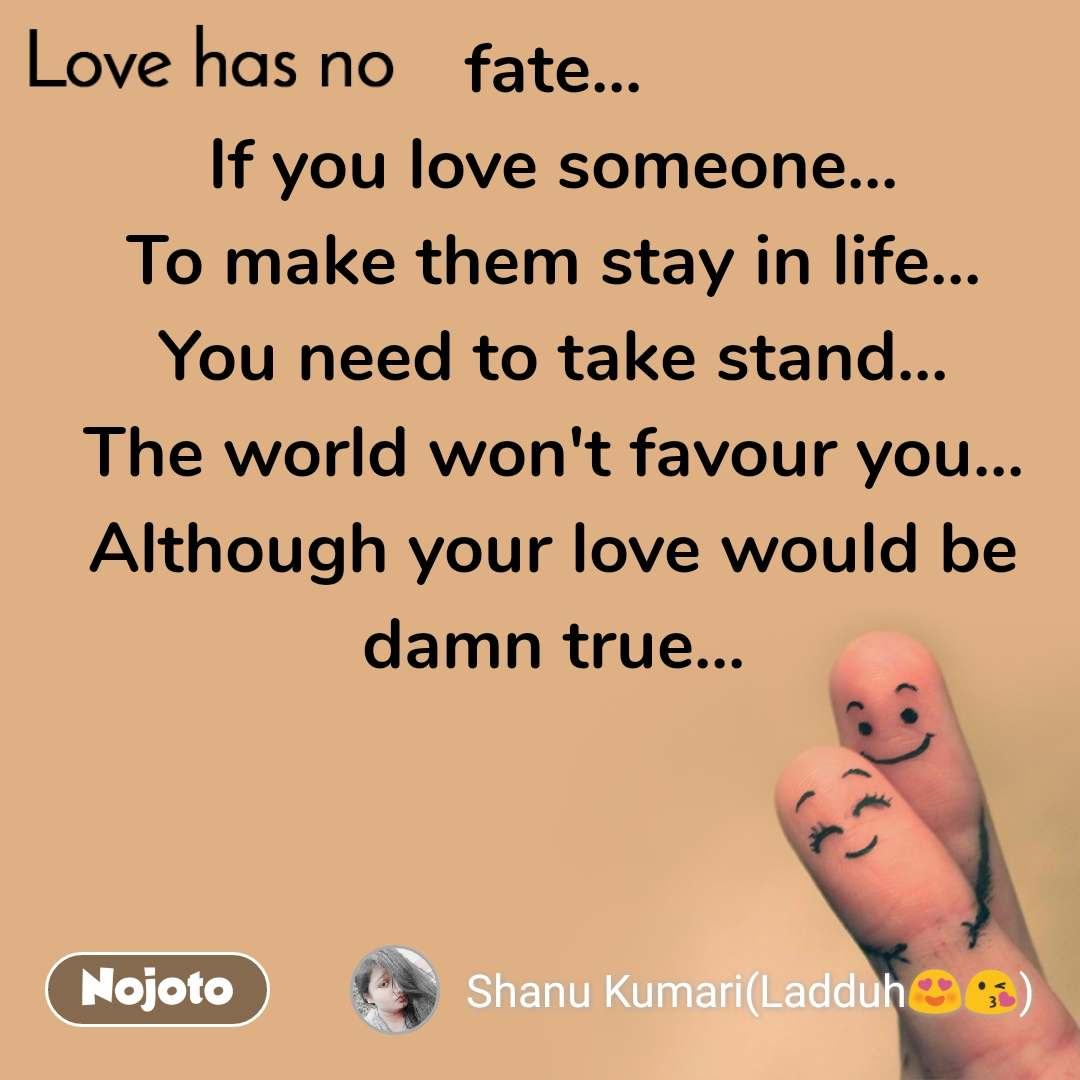 Love has no fate... If you love someone... To make them stay in life... You need to take stand... The world won't favour you... Although your love would be damn true...