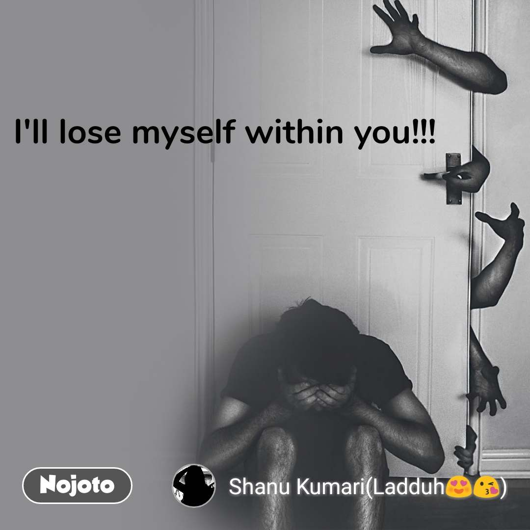 I'll lose myself within you!!!