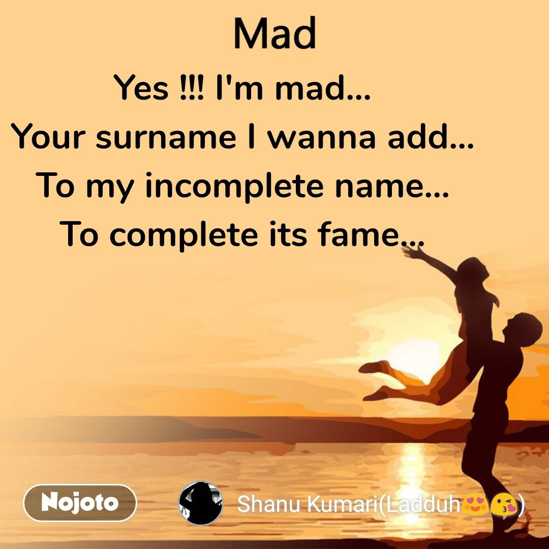 Mad Yes !!! I'm mad... Your surname I wanna add... To my incomplete name... To complete its fame...