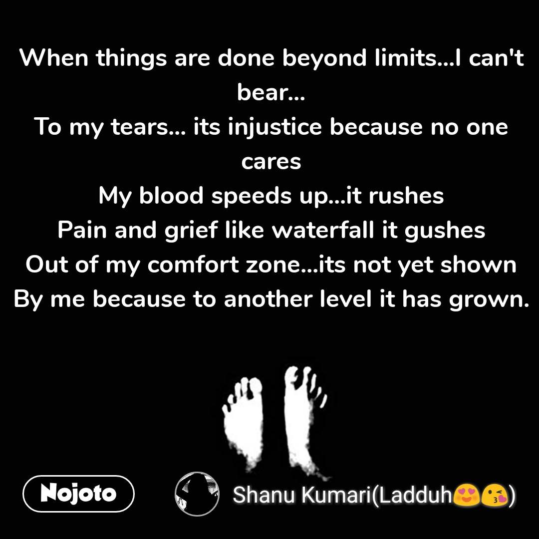 When things are done beyond limits...I can't bear... To my tears... its injustice because no one cares My blood speeds up...it rushes Pain and grief like waterfall it gushes Out of my comfort zone...its not yet shown By me because to another level it has grown.