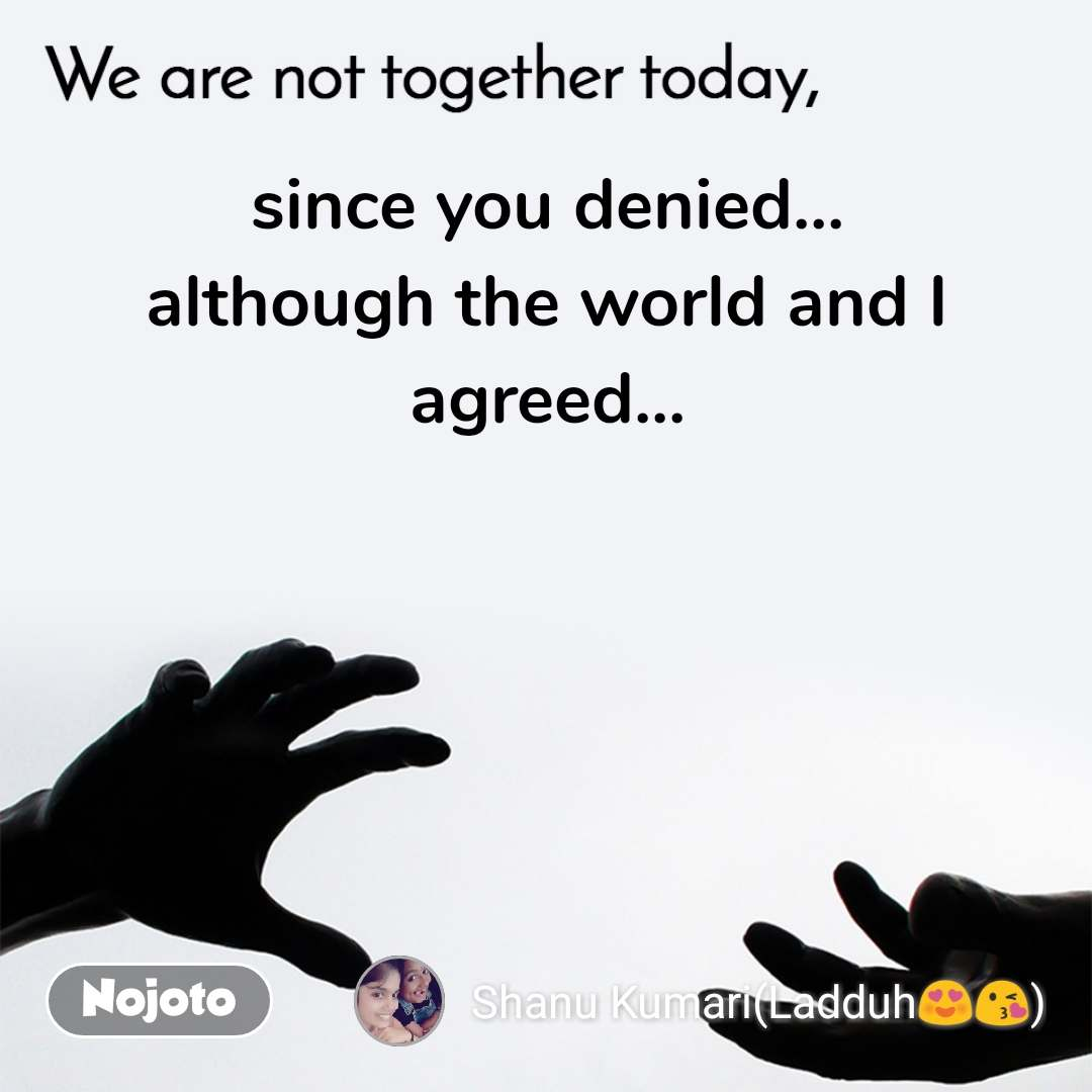 We are not together today since you denied... although the world and I agreed...