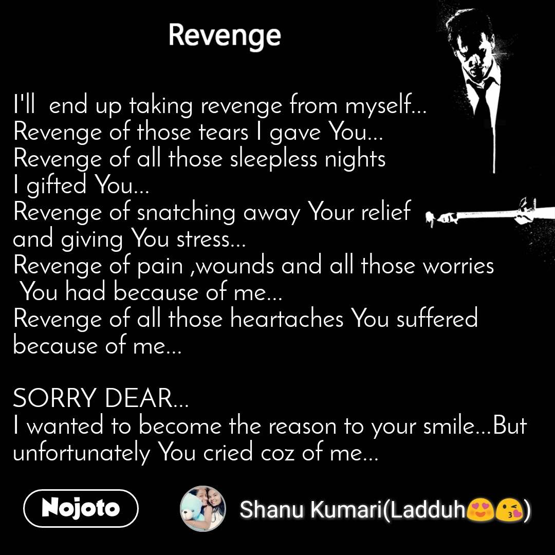 Revenge I'll  end up taking revenge from myself... Revenge of those tears I gave You... Revenge of all those sleepless nights  I gifted You... Revenge of snatching away Your relief  and giving You stress... Revenge of pain ,wounds and all those worries  You had because of me... Revenge of all those heartaches You suffered because of me...  SORRY DEAR... I wanted to become the reason to your smile...But unfortunately You cried coz of me...