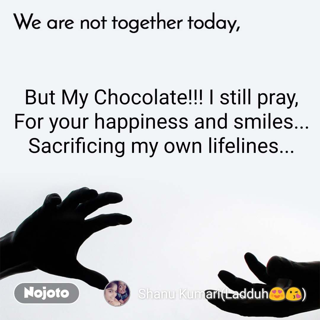 We are not together today But My Chocolate!!! I still pray, For your happiness and smiles... Sacrificing my own lifelines...
