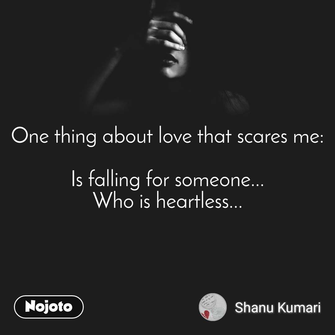 One thing about love that scares me:  Is falling for someone... Who is heartless...