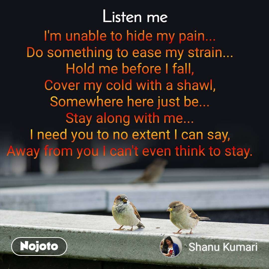 Listen Me I'm unable to hide my pain... Do something to ease my strain... Hold me before I fall, Cover my cold with a shawl, Somewhere here just be... Stay along with me... I need you to no extent I can say, Away from you I can't even think to stay.