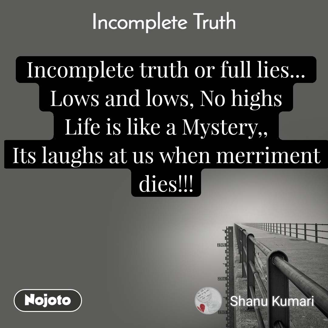 Incomplete Truth Incomplete truth or full lies... Lows and lows, No highs Life is like a Mystery,, Its laughs at us when merriment dies!!!