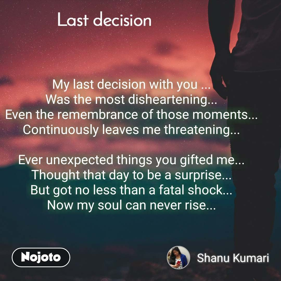 Last decision My last decision with you ... Was the most disheartening... Even the remembrance of those moments... Continuously leaves me threatening...  Ever unexpected things you gifted me... Thought that day to be a surprise... But got no less than a fatal shock... Now my soul can never rise...