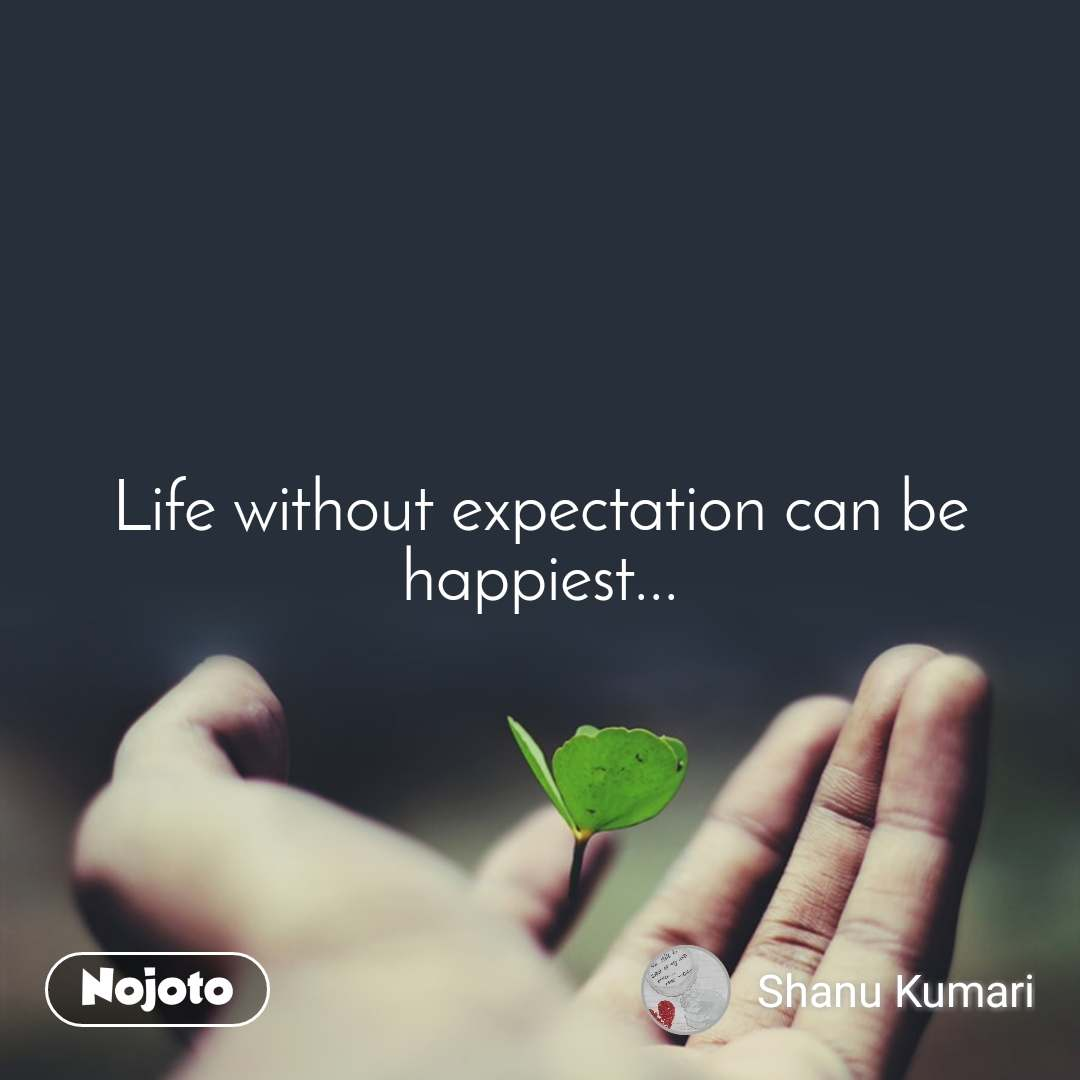 Life without expectation can be happiest...
