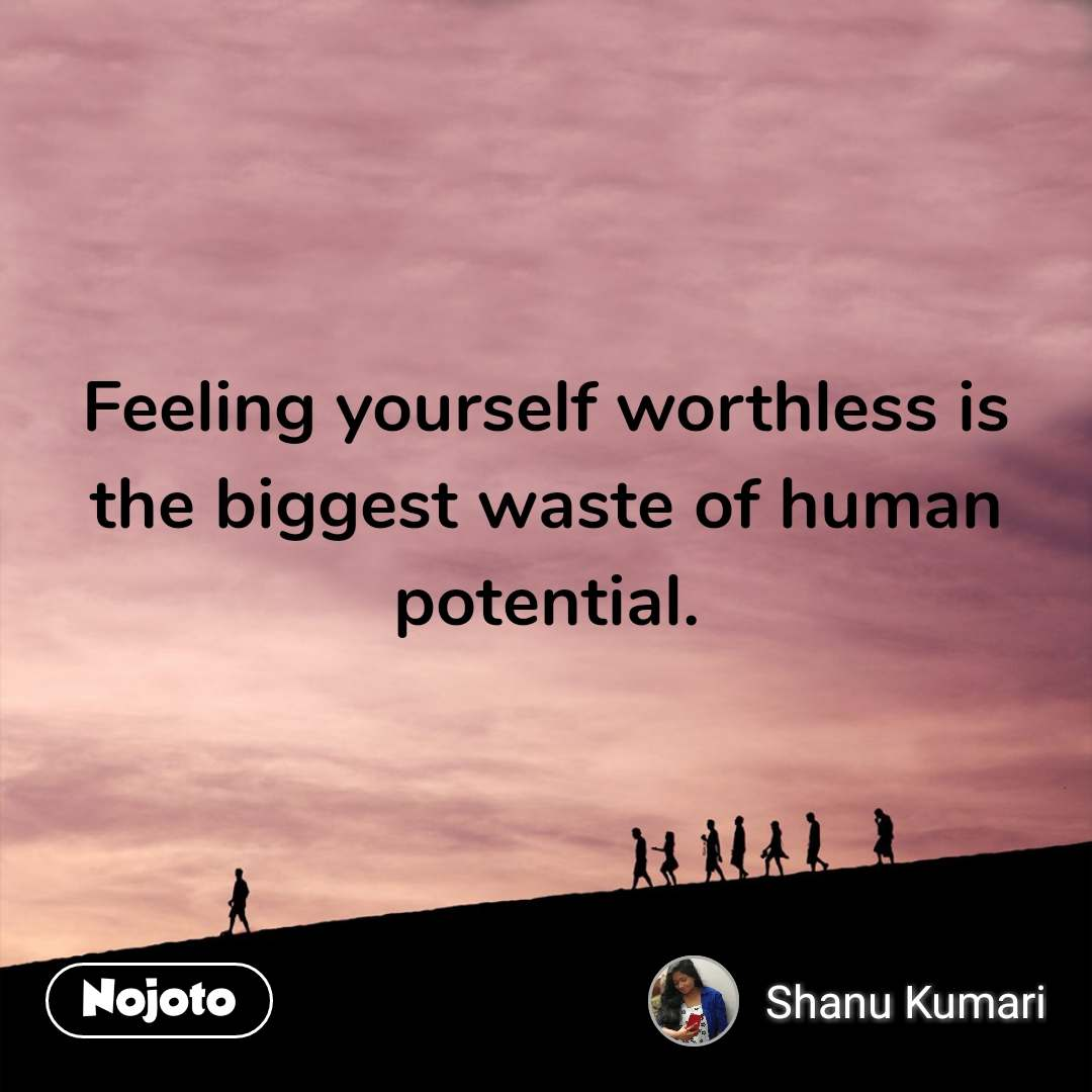 Feeling yourself worthless is the biggest waste of human potential.