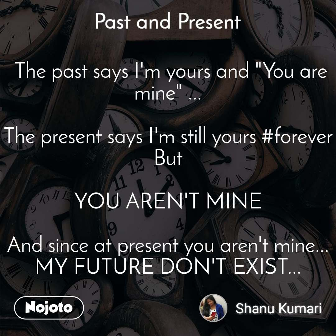 """Past and present  The past says I'm yours and """"You are mine"""" ...  The present says I'm still yours #forever But  YOU AREN'T MINE  And since at present you aren't mine... MY FUTURE DON'T EXIST..."""