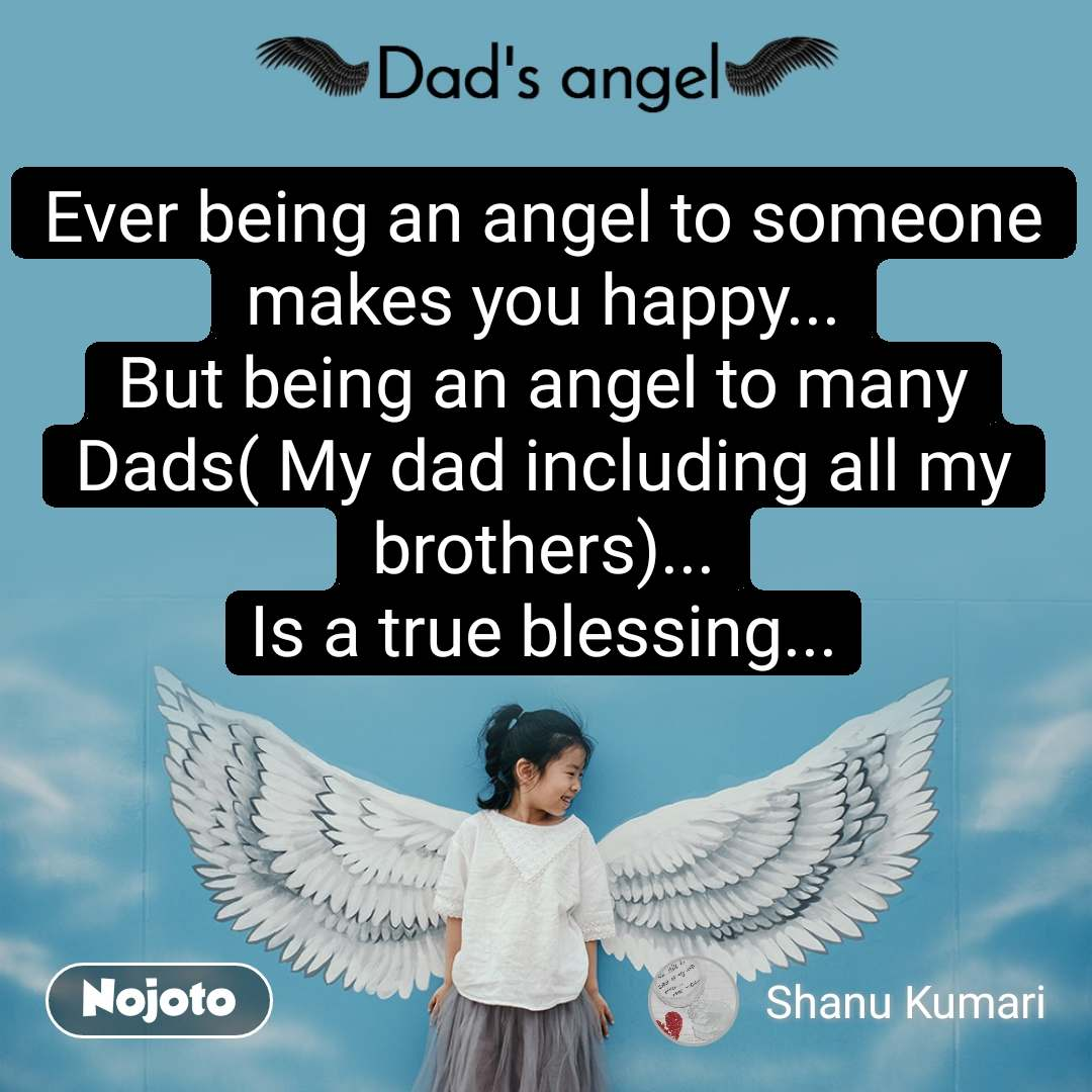 Dads Angel Ever being an angel to someone makes you happy... But being an angel to many Dads( My dad including all my brothers)... Is a true blessing...