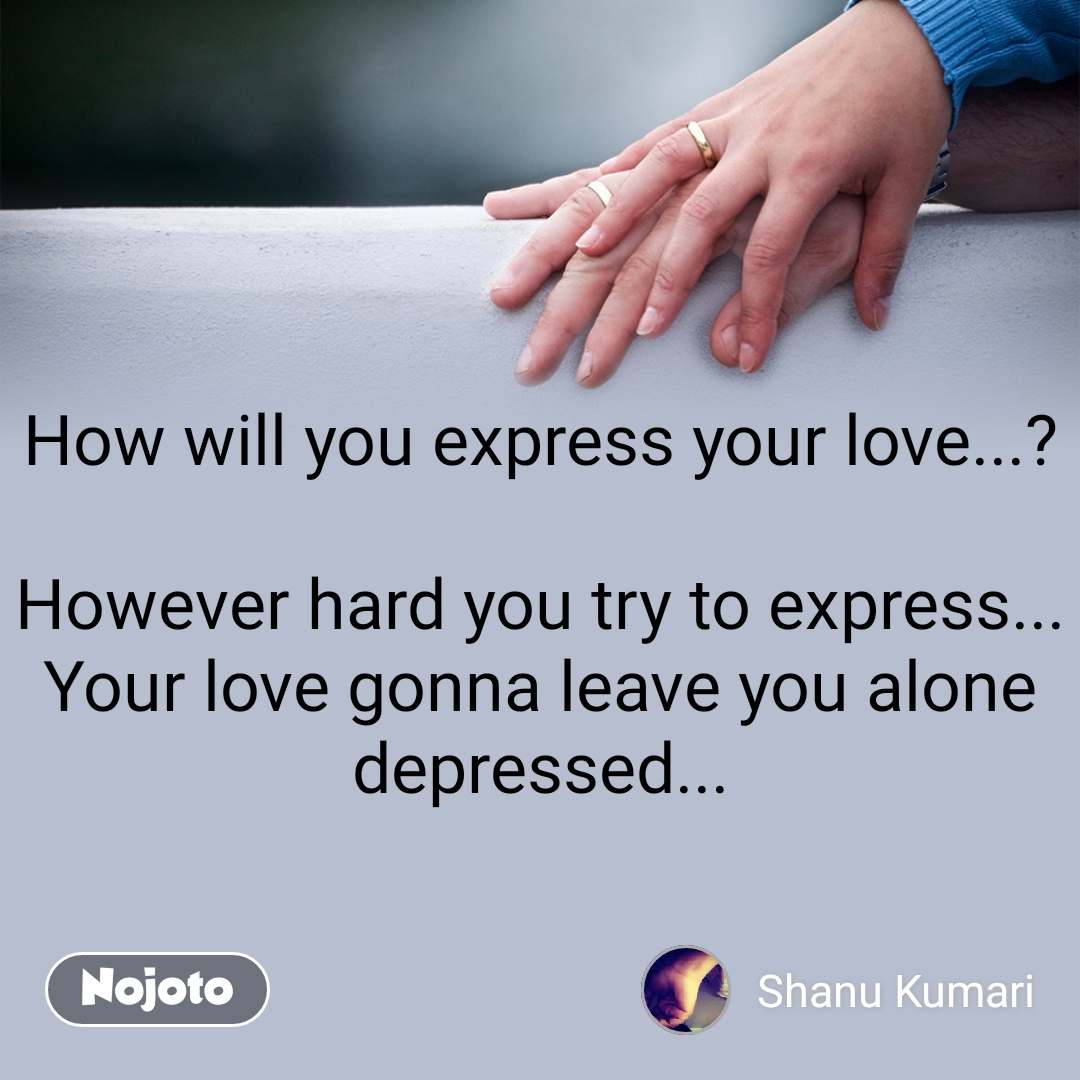 How will you express your love...?  However hard you try to express... Your love gonna leave you alone depressed...
