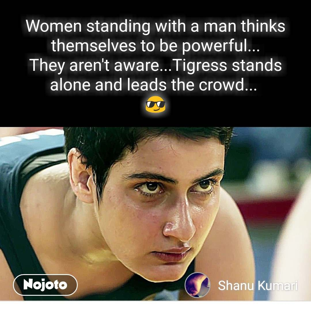 Women standing with a man thinks themselves to be powerful... They aren't aware...Tigress stands alone and leads the crowd...  😎