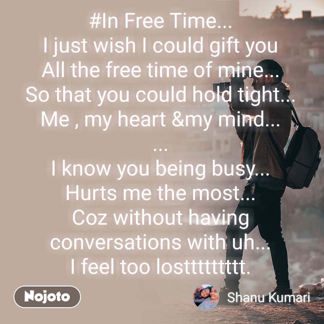 #In Free Time... I just wish I could gift you All the free time of mine... So that you could hold tight... Me , my heart &my mind... ... I know you being busy... Hurts me the most... Coz without having conversations with uh... I feel too losttttttttt.