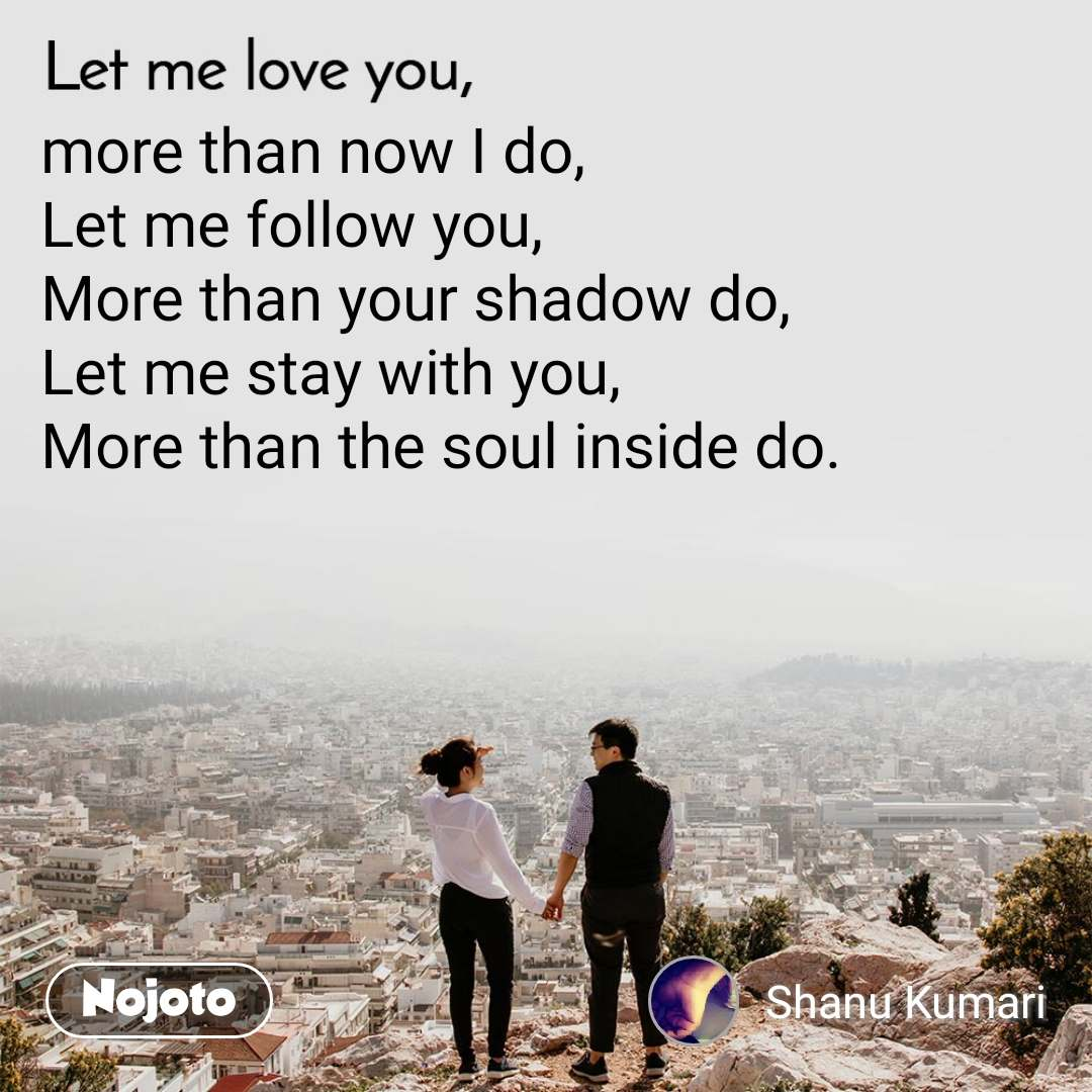 Let me love you more than now I do, Let me follow you, More than your shadow do, Let me stay with you, More than the soul inside do.