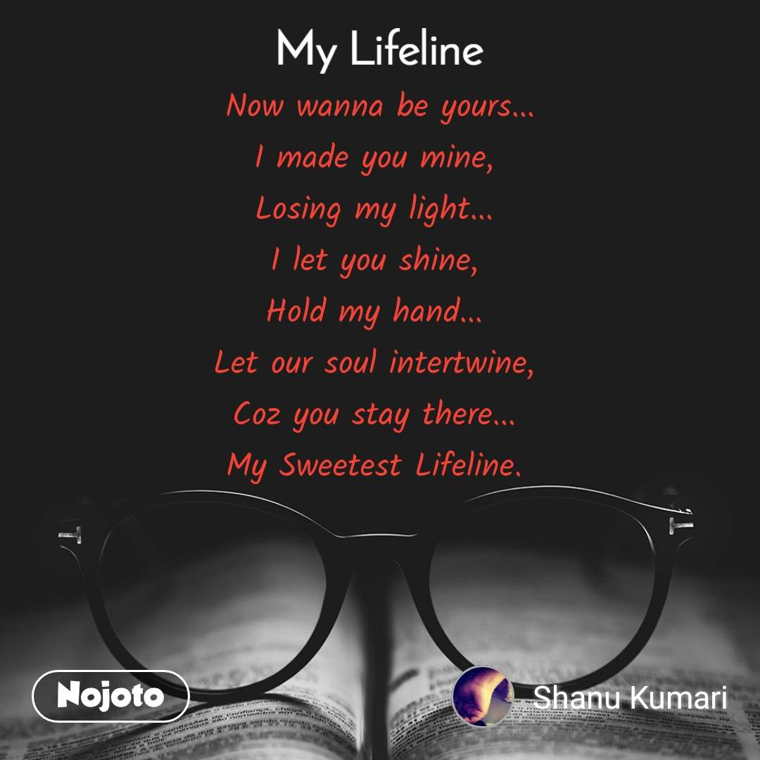 My lifeline  Now wanna be yours... I made you mine, Losing my light... I let you shine, Hold my hand... Let our soul intertwine, Coz you stay there... My Sweetest Lifeline.