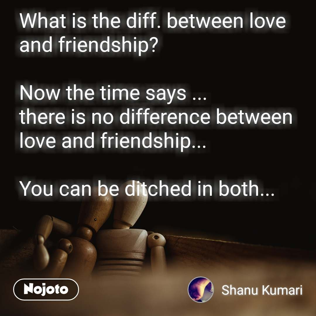 What is the diff. between love and friendship?  Now the time says ... there is no difference between love and friendship...  You can be ditched in both...