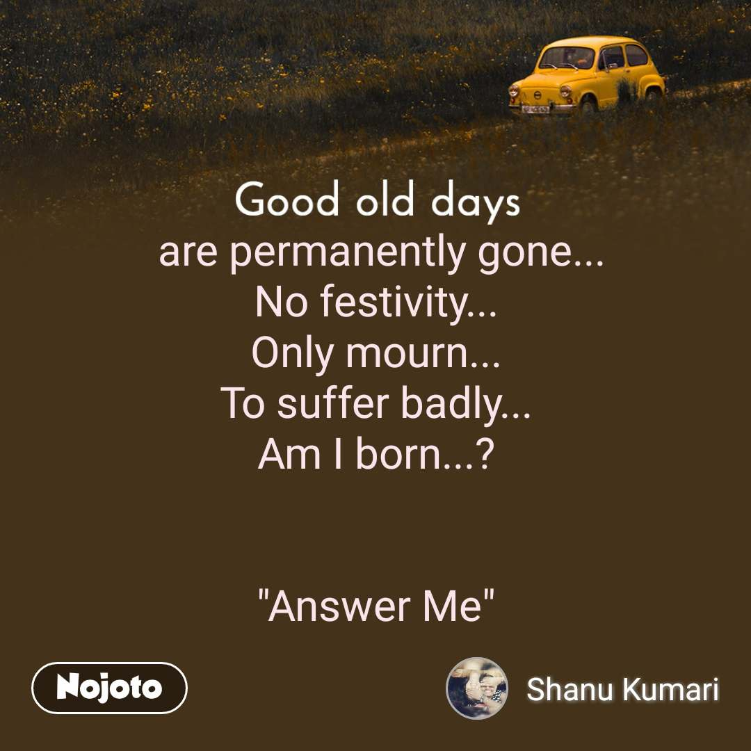"Good old days  are permanently gone... No festivity... Only mourn... To suffer badly... Am I born...?   ""Answer Me"""