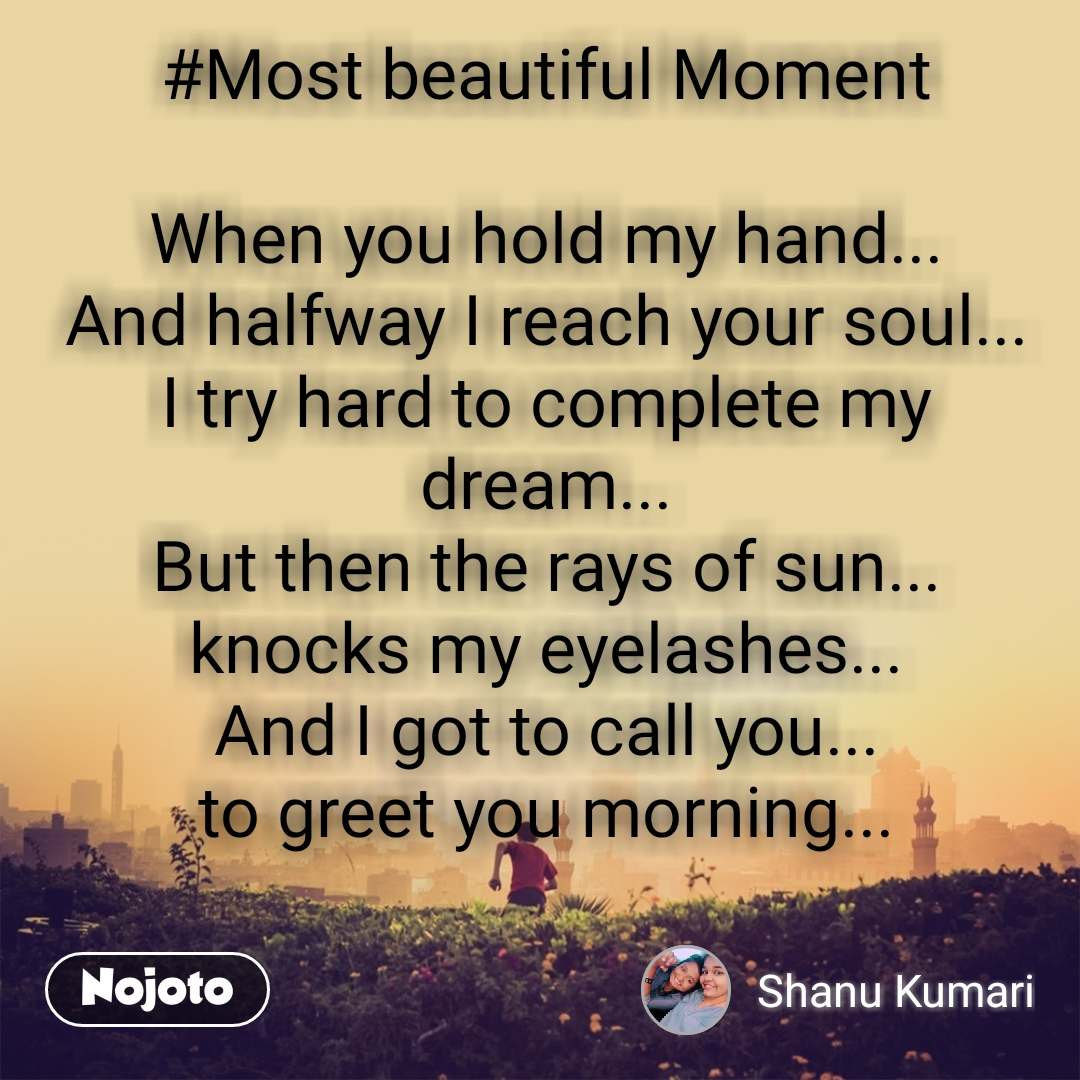 #Most beautiful Moment  When you hold my hand... And halfway I reach your soul... I try hard to complete my dream... But then the rays of sun... knocks my eyelashes... And I got to call you... to greet you morning...