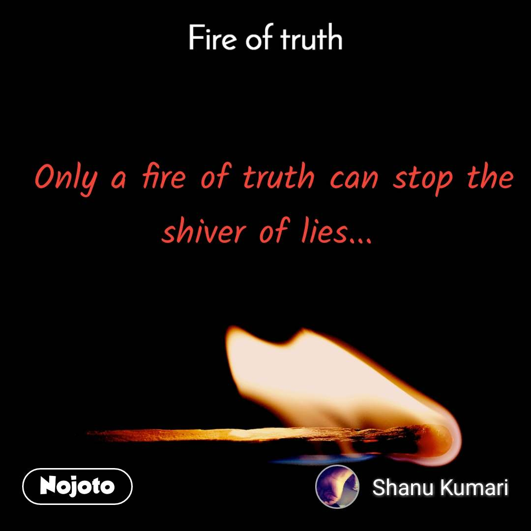 Fire of truth  Only a fire of truth can stop the shiver of lies...