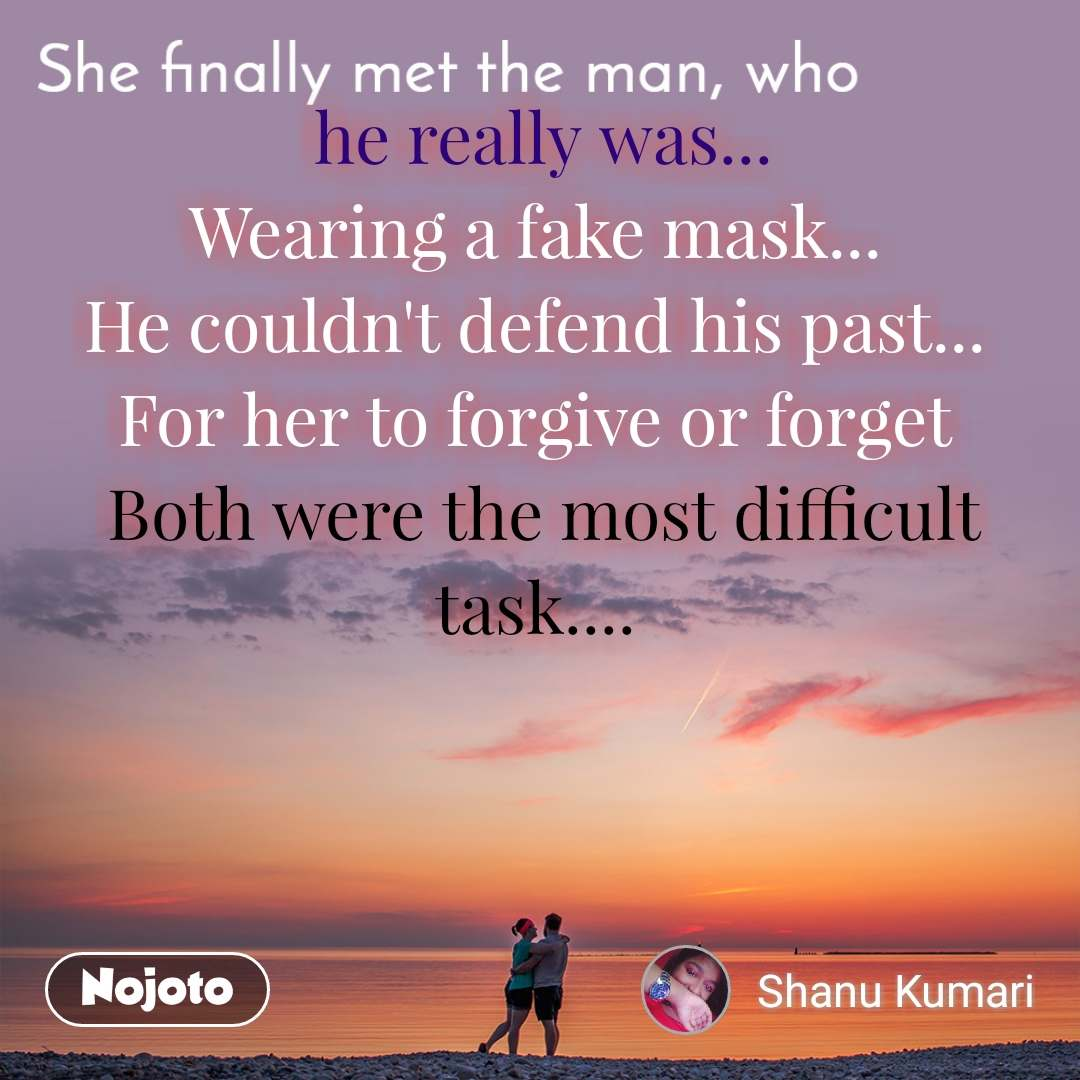 She finally met the man, who  he really was... Wearing a fake mask... He couldn't defend his past... For her to forgive or forget  Both were the most difficult task....