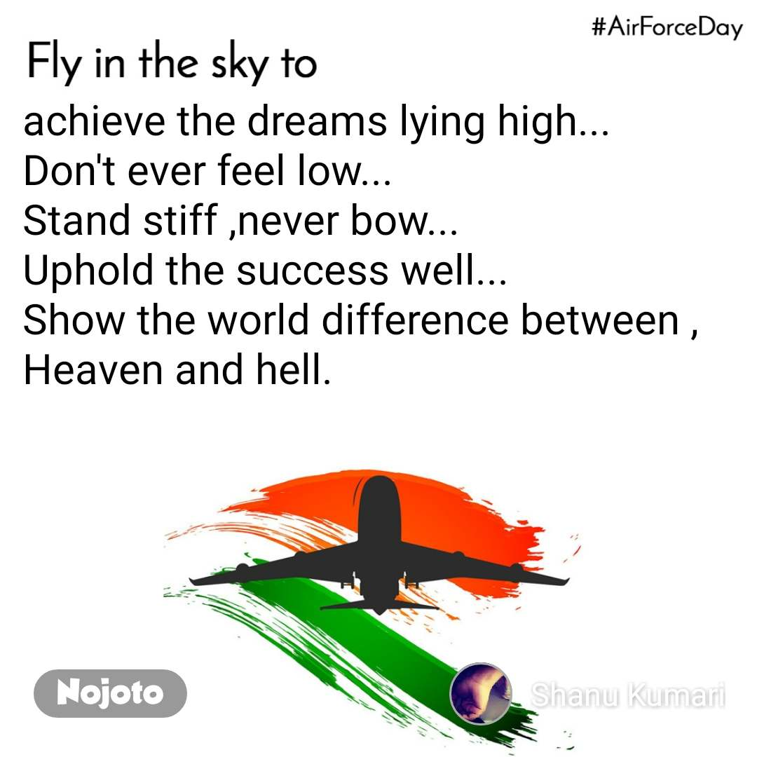 Fly in the sky to achieve the dreams lying high... Don't ever feel low... Stand stiff ,never bow... Uphold the success well... Show the world difference between , Heaven and hell.