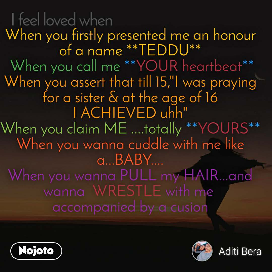 """I feel loved when When you firstly presented me an honour of a name **TEDDU**  When you call me **YOUR heartbeat** When you assert that till 15,""""I was praying for a sister & at the age of 16 I ACHIEVED uhh"""" When you claim ME ....totally **YOURS** When you wanna cuddle with me like a...BABY.... When you wanna PULL my HAIR...and wanna  WRESTLE with me  accompanied by a cusion"""