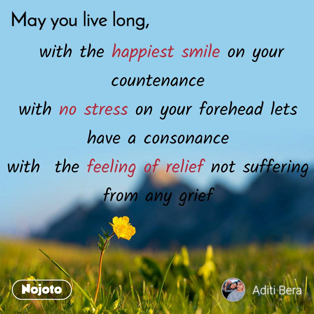 May you live long  with the happiest smile on your countenance with no stress on your forehead lets have a consonance with  the feeling of relief not suffering from any grief