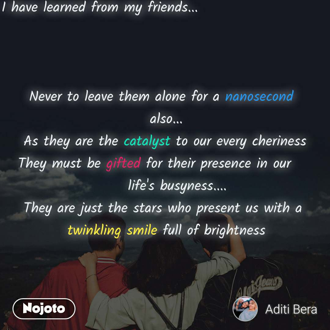 I have learned from my friends...          Never to leave them alone for a nanosecond                             also...      As they are the catalyst to our every cheriness     They must be gifted for their presence in our                           life's busyness....      They are just the stars who present us with a              twinkling smile full of brightness