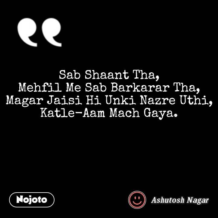 Sab Shaant Tha, Mehfil Me Sab Barkarar Tha, Magar Jaisi Hi Unki Nazre Uthi, Katle-Aam Mach Gaya.