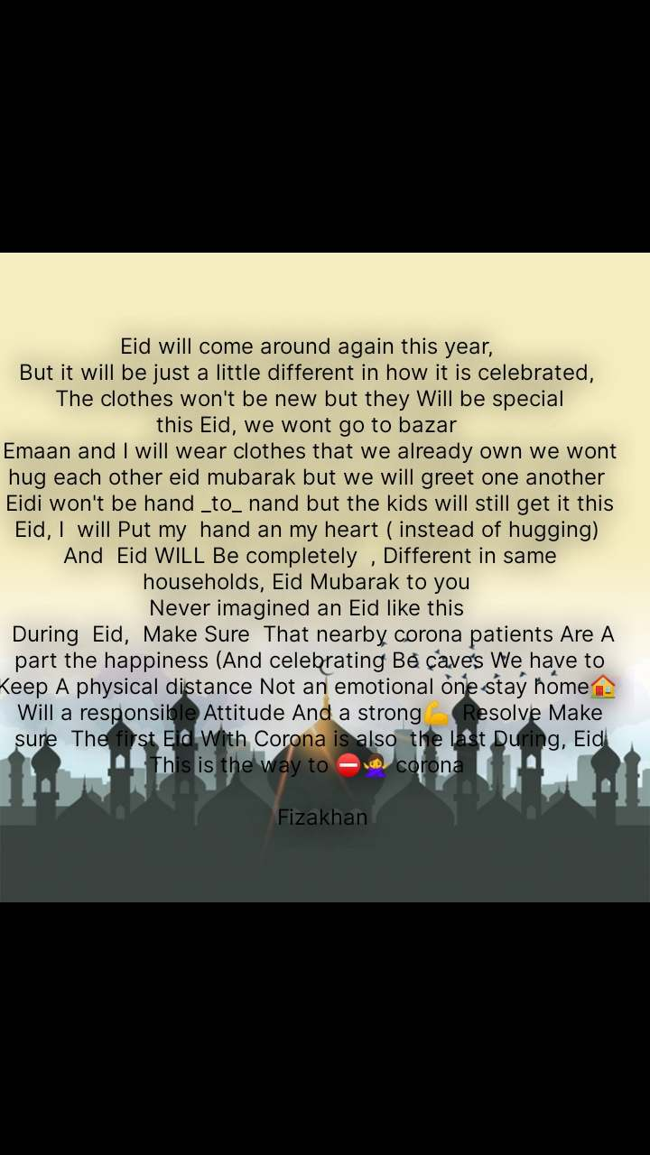 Eid will come around again this year,  But it will be just a little different in how it is celebrated,  The clothes won't be new but they Will be special this Eid, we wont go to bazar  Emaan and I will wear clothes that we already own we wont hug each other eid mubarak but we will greet one another  Eidi won't be hand _to_ nand but the kids will still get it this  Eid, I  will Put my  hand an my heart ( instead of hugging)  And  Eid WILL Be completely  , Different in same households, Eid Mubarak to you  Never imagined an Eid like this   During  Eid,  Make Sure  That nearby corona patients Are A part the happiness (And celebrating Be caves We have to  Keep A physical distance Not an emotional one stay home🏠  Will a responsible Attitude And a strong💪  Resolve Make sure  The first Eid With Corona is also  the last During, Eid This is the way to ⛔🙅 corona       Fizakhan