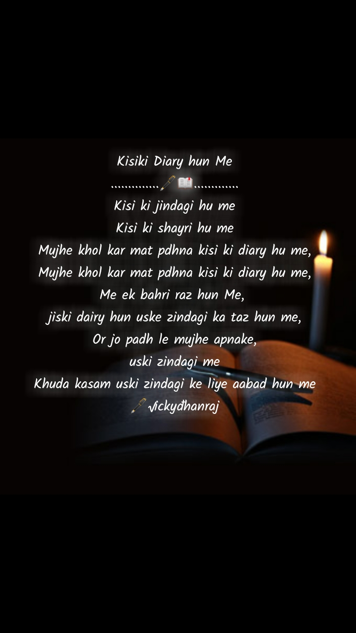 Kisiki Diary hun Me ..............🖋📖............. Kisi ki jindagi hu me Kisi ki shayri hu me Mujhe khol kar mat pdhna kisi ki diary hu me, Mujhe khol kar mat pdhna kisi ki diary hu me, Me ek bahri raz hun Me,  jiski dairy hun uske zindagi ka taz hun me, Or jo padh le mujhe apnake, uski zindagi me Khuda kasam uski zindagi ke liye aabad hun me 🖋√ickyđhanraj