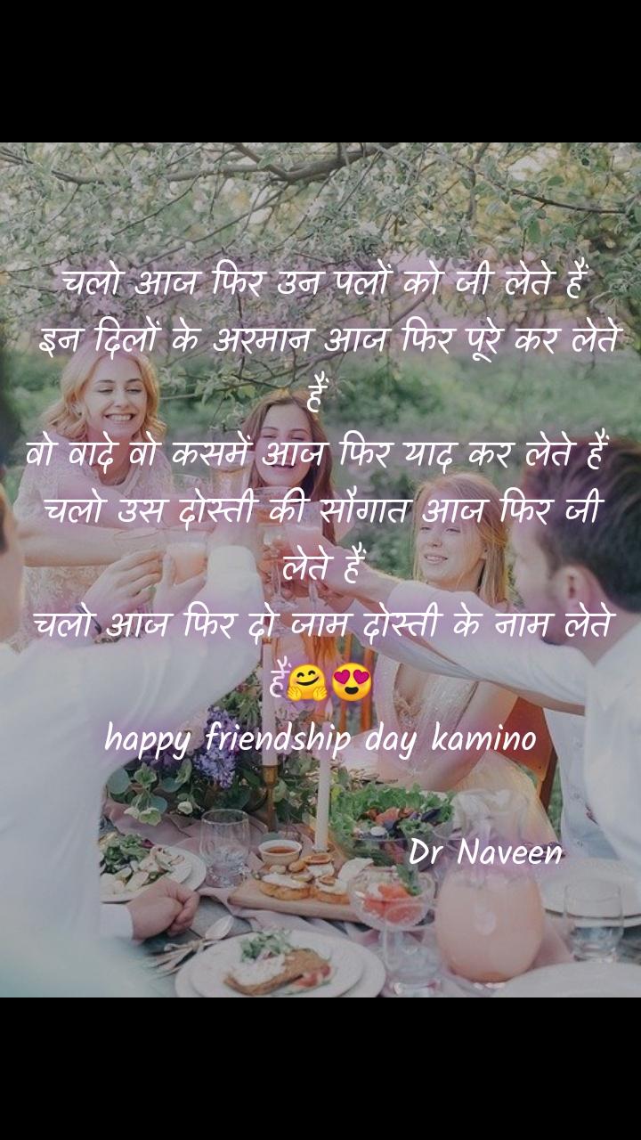 चलो आज फिर उन पलों को जी लेते हैं  इन दिलों के अरमान आज फिर पूरे कर लेते हैं  वो वादे वो कसमें आज फिर याद कर लेते हैं  चलो उस दोस्ती की सौगात आज फिर जी लेते हैं  चलो आज फिर दो जाम दोस्ती के नाम लेते  हैं🤗😍 happy friendship day kamino                         Dr Naveen