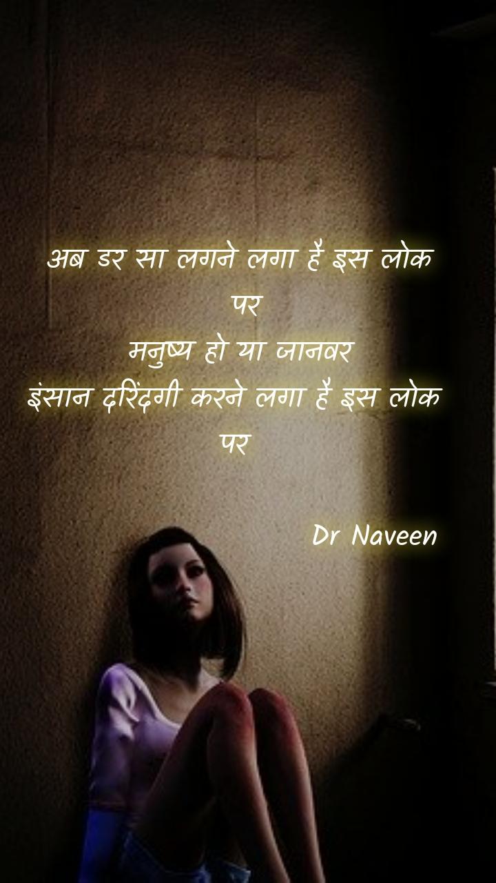 अब डर सा लगने लगा है इस लोक  पर  मनुष्य हो या जानवर  इंसान दरिंदगी करने लगा है इस लोक  पर                          Dr Naveen