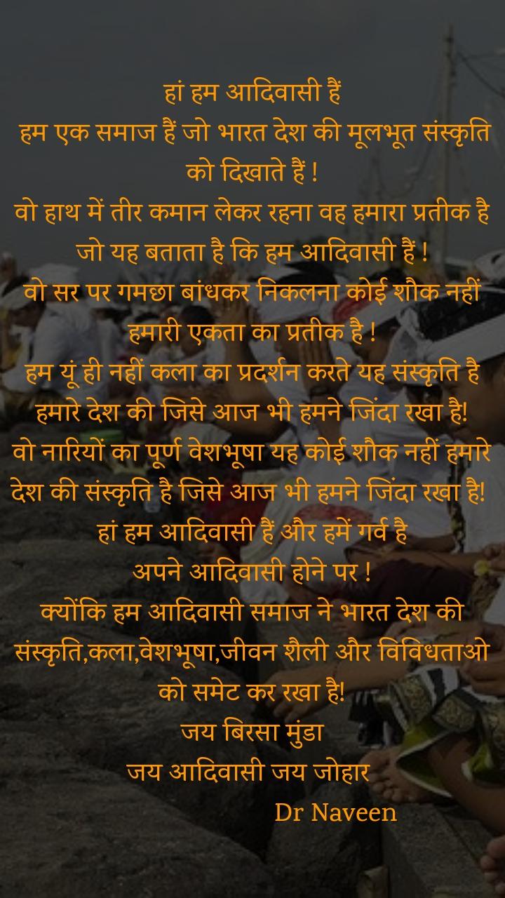 हां हम आदिवासी हैं  हम एक समाज हैं जो भारत देश की मूलभूत संस्कृति को दिखाते हैं ! वो हाथ में तीर कमान लेकर रहना वह हमारा प्रतीक है जो यह बताता है कि हम आदिवासी हैं ! वो सर पर गमछा बांधकर निकलना कोई शौक नहीं हमारी एकता का प्रतीक है ! हम यूं ही नहीं कला का प्रदर्शन करते यह संस्कृति है हमारे देश की जिसे आज भी हमने जिंदा रखा है! वो नारियों का पूर्ण वेशभूषा यह कोई शौक नहीं हमारे देश की संस्कृति है जिसे आज भी हमने जिंदा रखा है!   हां हम आदिवासी हैं और हमें गर्व है  अपने आदिवासी होने पर ! क्योंकि हम आदिवासी समाज ने भारत देश की संस्कृति,कला,वेशभूषा,जीवन शैली और विविधताओ  को समेट कर रखा है!  जय बिरसा मुंडा  जय आदिवासी जय जोहार                          Dr Naveen